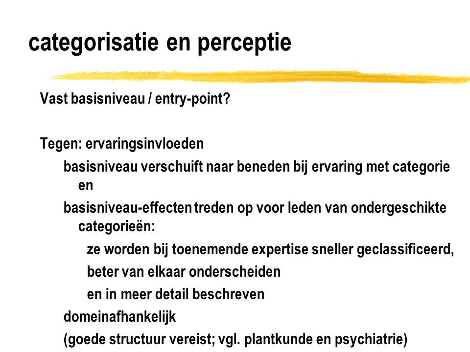 categorisatie en perceptie Vast basisniveau / entry-point? Tegen: ervaringsinvloeden basisniveau verschuift naar beneden bij ervaring met categorie en
