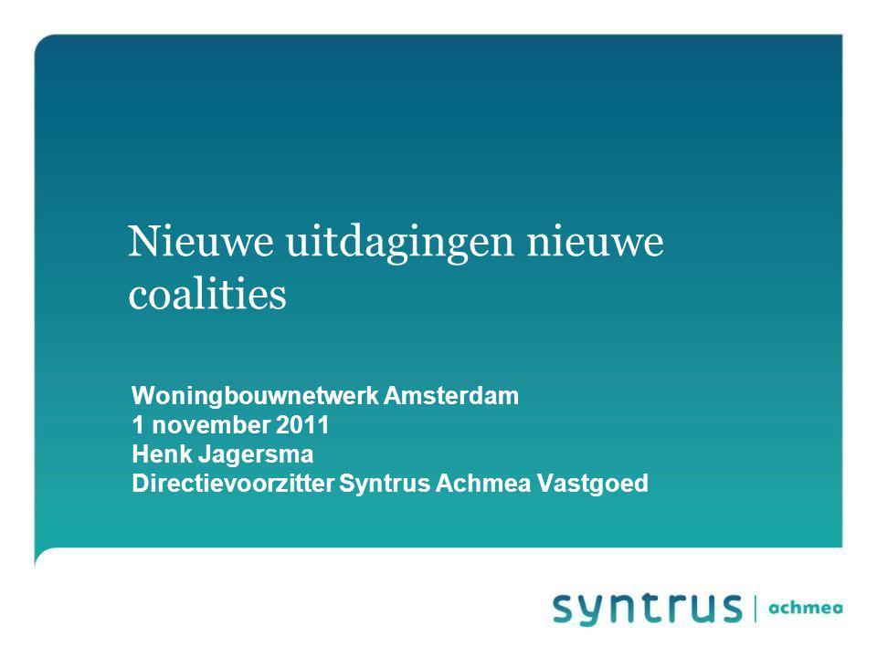 Nieuwe uitdagingen nieuwe coalities Woningbouwnetwerk Amsterdam 1 november 2011 Henk Jagersma Directievoorzitter Syntrus Achmea Vastgoed