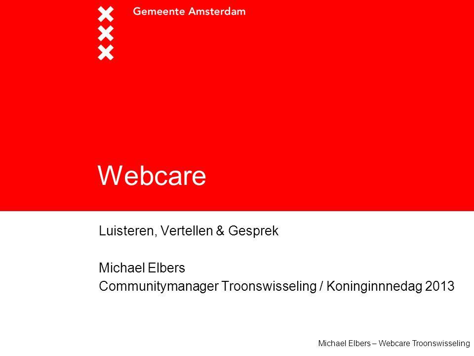 Michael Elbers – Webcare Troonswisseling Webcare Luisteren, Vertellen & Gesprek Michael Elbers Communitymanager Troonswisseling / Koninginnnedag 2013