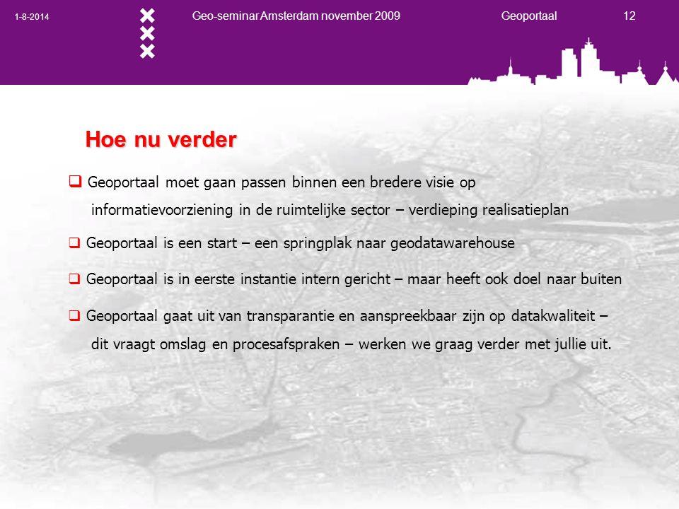 1-8-2014 Geo-seminar Amsterdam november 2009 Geoportaal 12 Hoe nu verder  Geoportaal moet gaan passen binnen een bredere visie op informatievoorziening in de ruimtelijke sector – verdieping realisatieplan  Geoportaal is een start – een springplak naar geodatawarehouse  Geoportaal is in eerste instantie intern gericht – maar heeft ook doel naar buiten  Geoportaal gaat uit van transparantie en aanspreekbaar zijn op datakwaliteit – dit vraagt omslag en procesafspraken – werken we graag verder met jullie uit.
