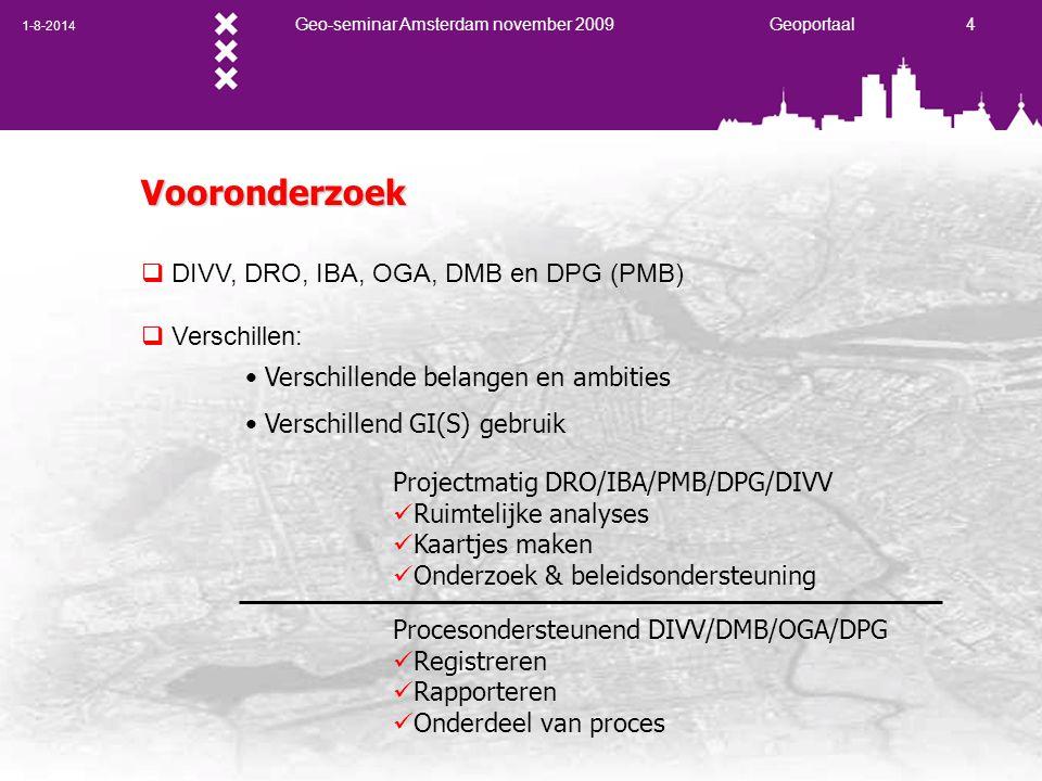 1-8-2014 Geo-seminar Amsterdam november 2009 Geoportaal 4 Vooronderzoek  DIVV, DRO, IBA, OGA, DMB en DPG (PMB)  Verschillen: Verschillende belangen en ambities Verschillend GI(S) gebruik Projectmatig DRO/IBA/PMB/DPG/DIVV Ruimtelijke analyses Kaartjes maken Onderzoek & beleidsondersteuning Procesondersteunend DIVV/DMB/OGA/DPG Registreren Rapporteren Onderdeel van proces