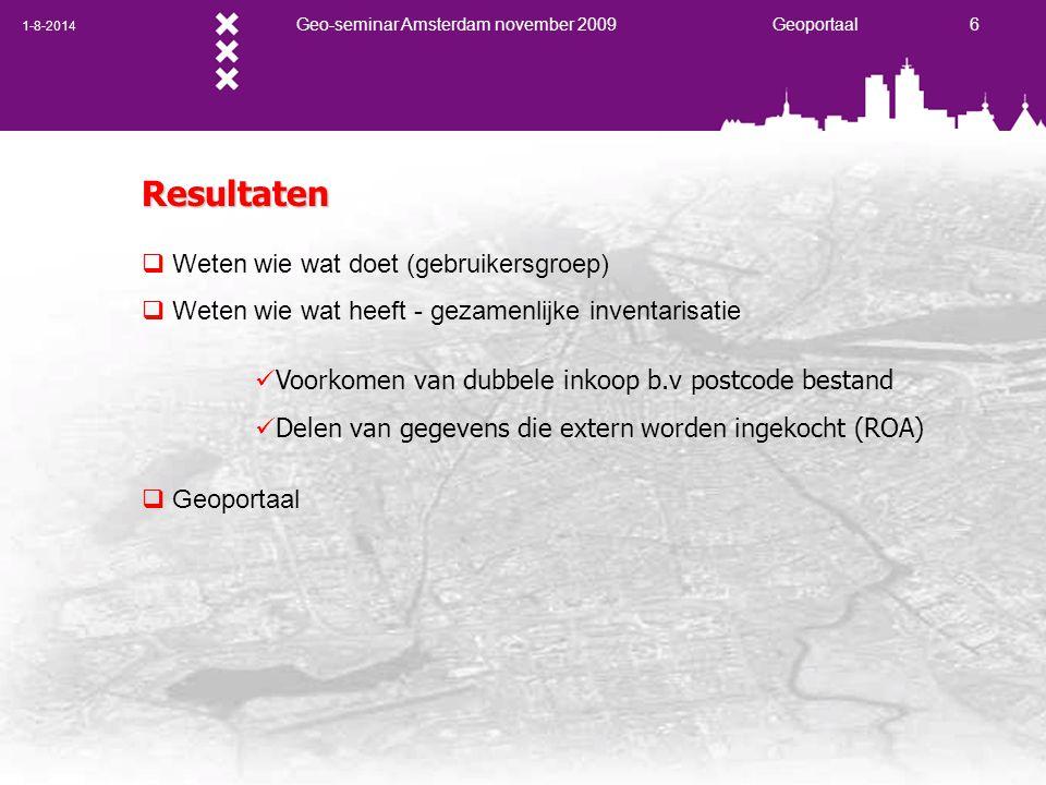 1-8-2014 Geo-seminar Amsterdam november 2009 Geoportaal 6 Resultaten  Weten wie wat doet (gebruikersgroep)  Weten wie wat heeft - gezamenlijke inventarisatie  Geoportaal Voorkomen van dubbele inkoop b.v postcode bestand Delen van gegevens die extern worden ingekocht (ROA)