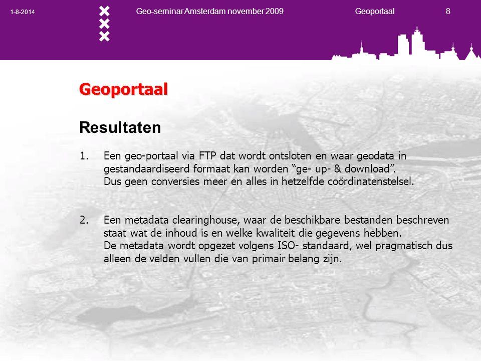 1-8-2014 Geo-seminar Amsterdam november 2009 Geoportaal 8 Geoportaal Resultaten 1.Een geo-portaal via FTP dat wordt ontsloten en waar geodata in gestandaardiseerd formaat kan worden ge- up- & download .