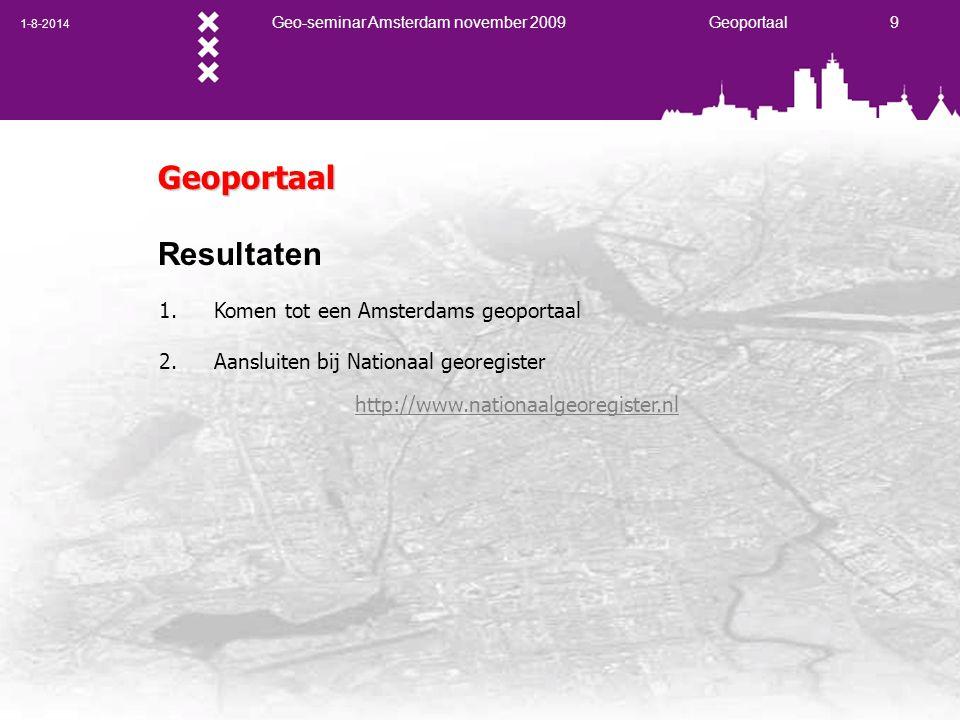 1-8-2014 Geo-seminar Amsterdam november 2009 Geoportaal 9 Geoportaal Resultaten 1. Komen tot een Amsterdams geoportaal 2. Aansluiten bij Nationaal geo
