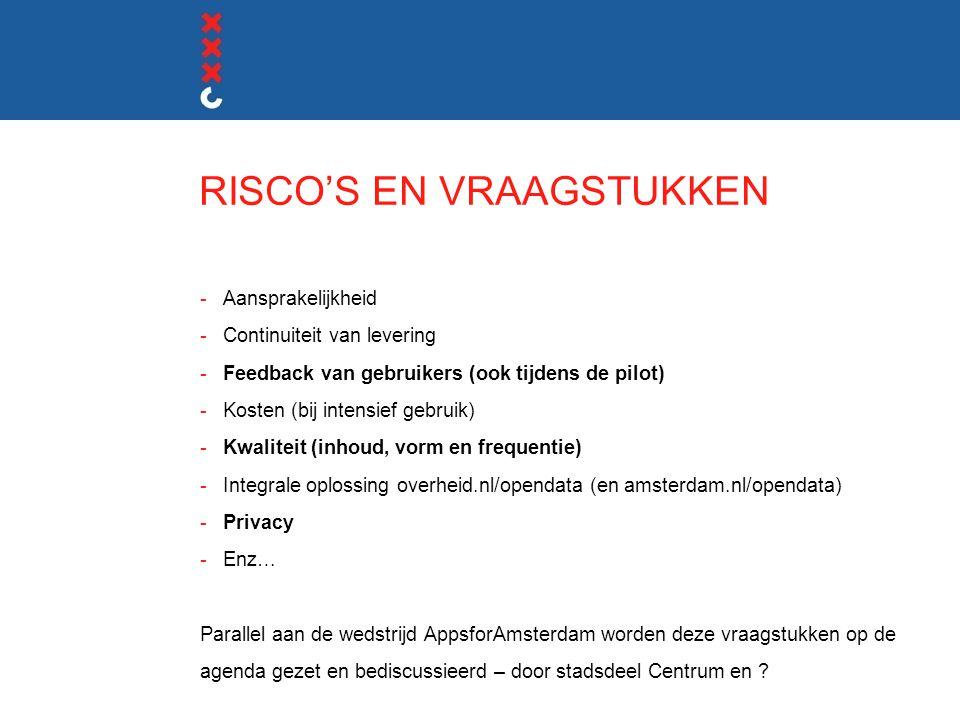 RISCO'S EN VRAAGSTUKKEN -Aansprakelijkheid -Continuiteit van levering -Feedback van gebruikers (ook tijdens de pilot) -Kosten (bij intensief gebruik) -Kwaliteit (inhoud, vorm en frequentie) -Integrale oplossing overheid.nl/opendata (en amsterdam.nl/opendata) -Privacy -Enz… Parallel aan de wedstrijd AppsforAmsterdam worden deze vraagstukken op de agenda gezet en bediscussieerd – door stadsdeel Centrum en