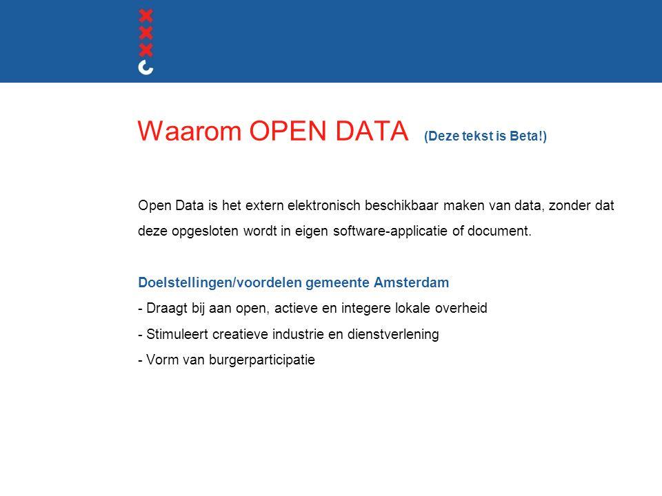Waarom OPEN DATA (Deze tekst is Beta!) Open Data is het extern elektronisch beschikbaar maken van data, zonder dat deze opgesloten wordt in eigen software-applicatie of document.