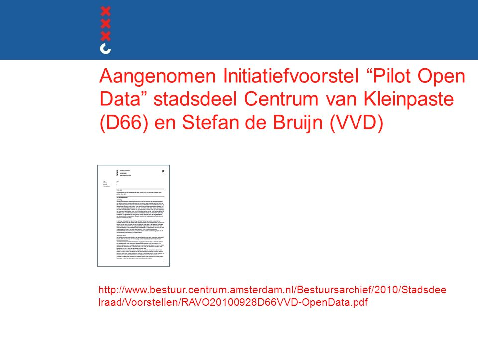 Aangenomen Initiatiefvoorstel Pilot Open Data stadsdeel Centrum van Kleinpaste (D66) en Stefan de Bruijn (VVD) http://www.bestuur.centrum.amsterdam.nl/Bestuursarchief/2010/Stadsdee lraad/Voorstellen/RAVO20100928D66VVD-OpenData.pdf