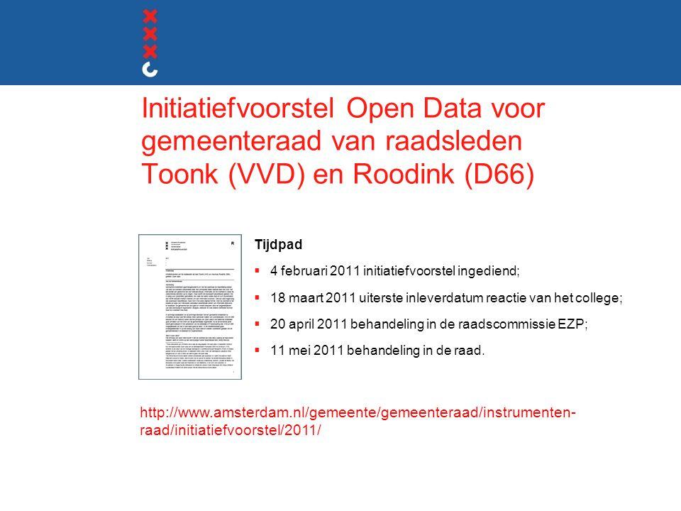 Initiatiefvoorstel Open Data voor gemeenteraad van raadsleden Toonk (VVD) en Roodink (D66) Tijdpad  4 februari 2011 initiatiefvoorstel ingediend;  18 maart 2011 uiterste inleverdatum reactie van het college;  20 april 2011 behandeling in de raadscommissie EZP;  11 mei 2011 behandeling in de raad.