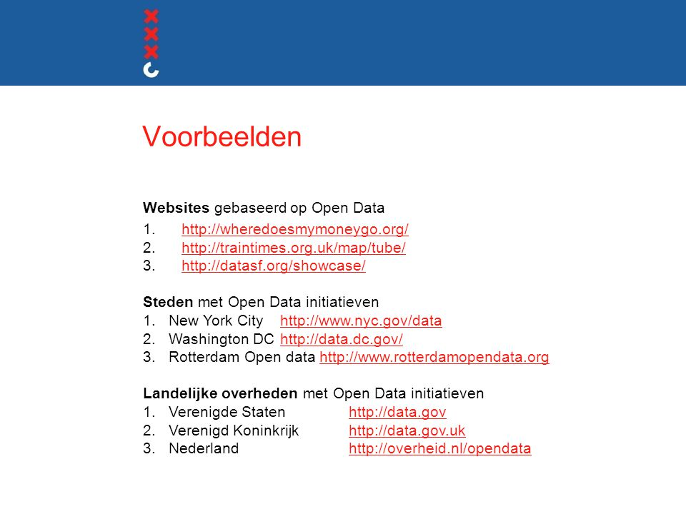 Voorbeelden Websites gebaseerd op Open Data 1.http://wheredoesmymoneygo.org/http://wheredoesmymoneygo.org/ 2.http://traintimes.org.uk/map/tube/http://traintimes.org.uk/map/tube/ 3.http://datasf.org/showcase/http://datasf.org/showcase/ Steden met Open Data initiatieven 1.New York Cityhttp://www.nyc.gov/datahttp://www.nyc.gov/data 2.Washington DChttp://data.dc.gov/http://data.dc.gov/ 3.Rotterdam Open data http://www.rotterdamopendata.orghttp://www.rotterdamopendata.org Landelijke overheden met Open Data initiatieven 1.Verenigde Statenhttp://data.govhttp://data.gov 2.Verenigd Koninkrijk http://data.gov.ukhttp://data.gov.uk 3.Nederlandhttp://overheid.nl/opendatahttp://overheid.nl/opendata PETER CORBETT (Keynote speaker 16 februari) How to run your own apps for democracy innovation contest