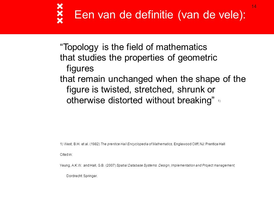 14 Een van de definitie (van de vele): Topology is the field of mathematics that studies the properties of geometric figures that remain unchanged when the shape of the figure is twisted, stretched, shrunk or otherwise distorted without breaking 1) 1) West, B.H.
