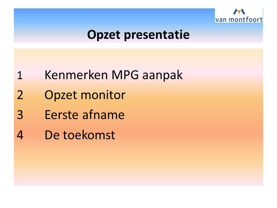 Opzet presentatie 1 Kenmerken MPG aanpak 2Opzet monitor 3Eerste afname 4De toekomst