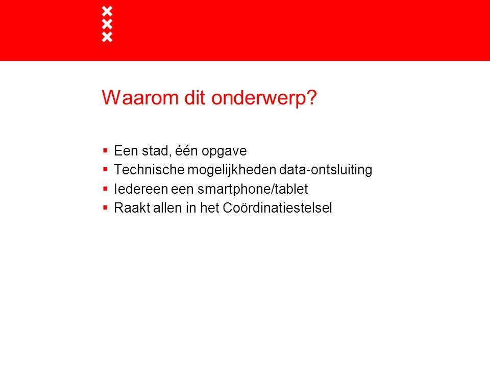 Waarom dit onderwerp?  Een stad, één opgave  Technische mogelijkheden data-ontsluiting  Iedereen een smartphone/tablet  Raakt allen in het Coördin