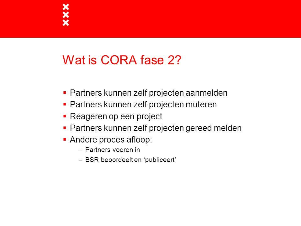 Wat is CORA fase 2?  Partners kunnen zelf projecten aanmelden  Partners kunnen zelf projecten muteren  Reageren op een project  Partners kunnen ze