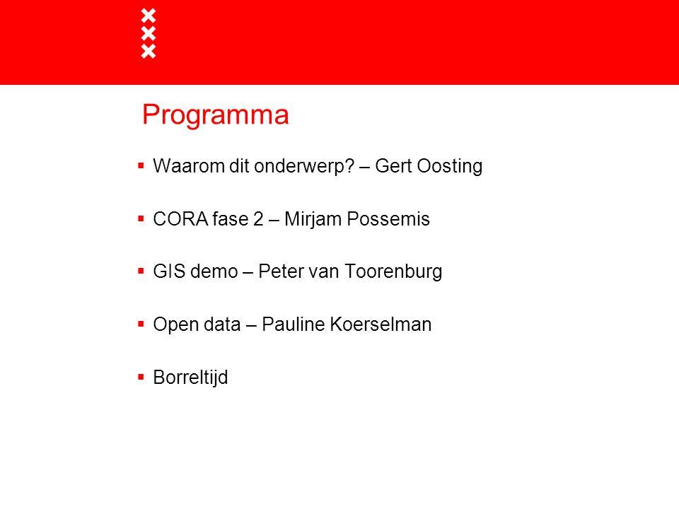 Programma  Waarom dit onderwerp? – Gert Oosting  CORA fase 2 – Mirjam Possemis  GIS demo – Peter van Toorenburg  Open data – Pauline Koerselman 