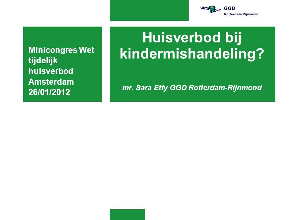 Huisverbod bij kindermishandeling? mr. Sara Etty GGD Rotterdam-Rijnmond Minicongres Wet tijdelijk huisverbod Amsterdam 26/01/2012