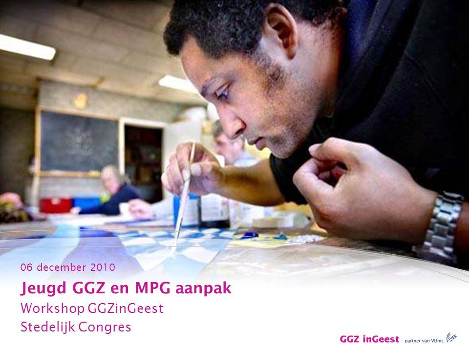 06 december 2010 Jeugd GGZ en MPG aanpak Workshop GGZinGeest Stedelijk Congres