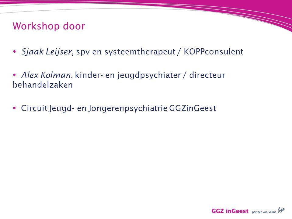 Workshop door  Sjaak Leijser, spv en systeemtherapeut / KOPPconsulent  Alex Kolman, kinder- en jeugdpsychiater / directeur behandelzaken  Circuit Jeugd- en Jongerenpsychiatrie GGZinGeest