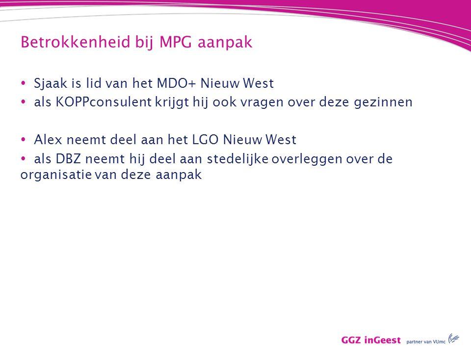 Betrokkenheid bij MPG aanpak  Sjaak is lid van het MDO+ Nieuw West  als KOPPconsulent krijgt hij ook vragen over deze gezinnen  Alex neemt deel aan het LGO Nieuw West  als DBZ neemt hij deel aan stedelijke overleggen over de organisatie van deze aanpak
