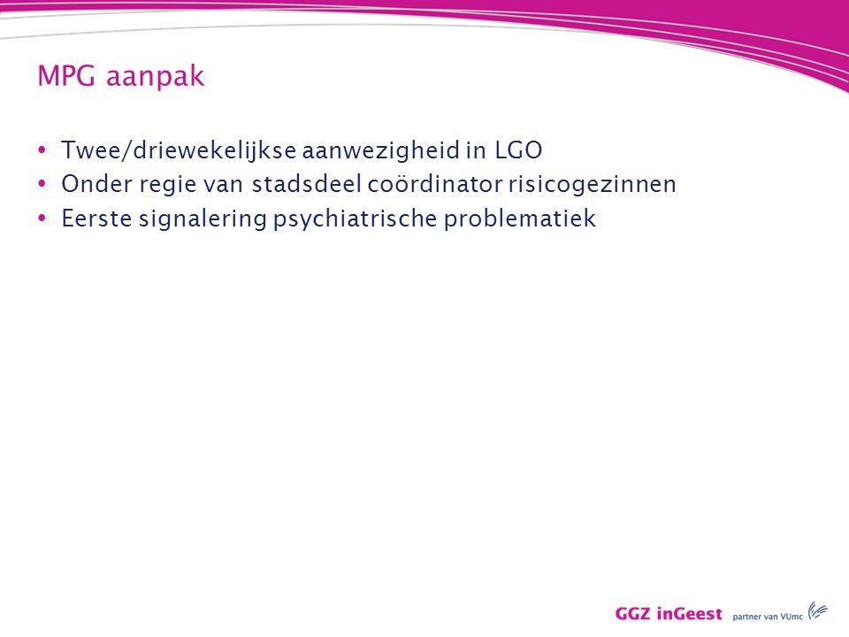MPG aanpak  Twee/driewekelijkse aanwezigheid in LGO  Onder regie van stadsdeel coördinator risicogezinnen  Eerste signalering psychiatrische problematiek