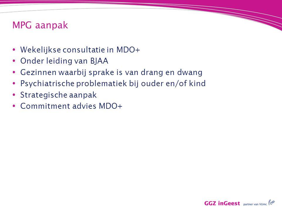 MPG aanpak  Wekelijkse consultatie in MDO+  Onder leiding van BJAA  Gezinnen waarbij sprake is van drang en dwang  Psychiatrische problematiek bij ouder en/of kind  Strategische aanpak  Commitment advies MDO+