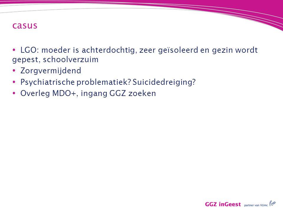casus  LGO: moeder is achterdochtig, zeer geïsoleerd en gezin wordt gepest, schoolverzuim  Zorgvermijdend  Psychiatrische problematiek.