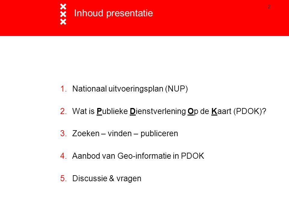 2 Inhoud presentatie 1.Nationaal uitvoeringsplan (NUP) 2.Wat is Publieke Dienstverlening Op de Kaart (PDOK)? 3.Zoeken – vinden – publiceren 4.Aanbod v