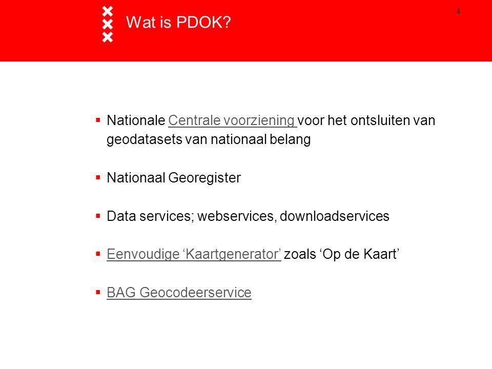 4 Wat is PDOK?  Nationale Centrale voorziening voor het ontsluiten van geodatasets van nationaal belangCentrale voorziening  Nationaal Georegister 