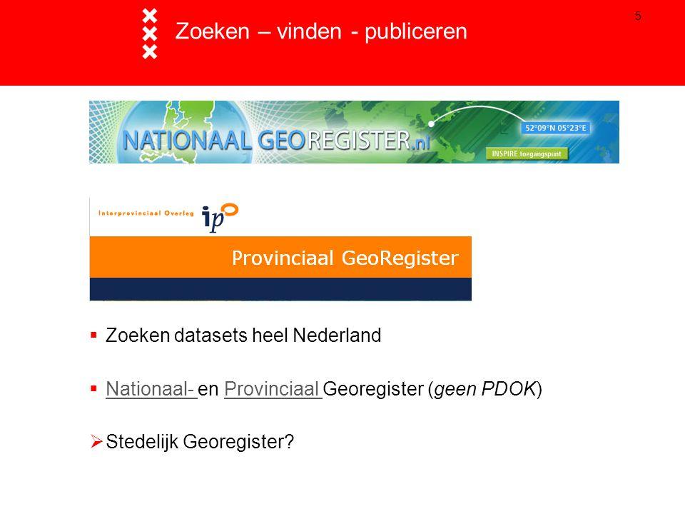 5 Zoeken – vinden - publiceren  Zoeken datasets heel Nederland  Nationaal- en Provinciaal Georegister (geen PDOK) Nationaal- Provinciaal  Stedelijk