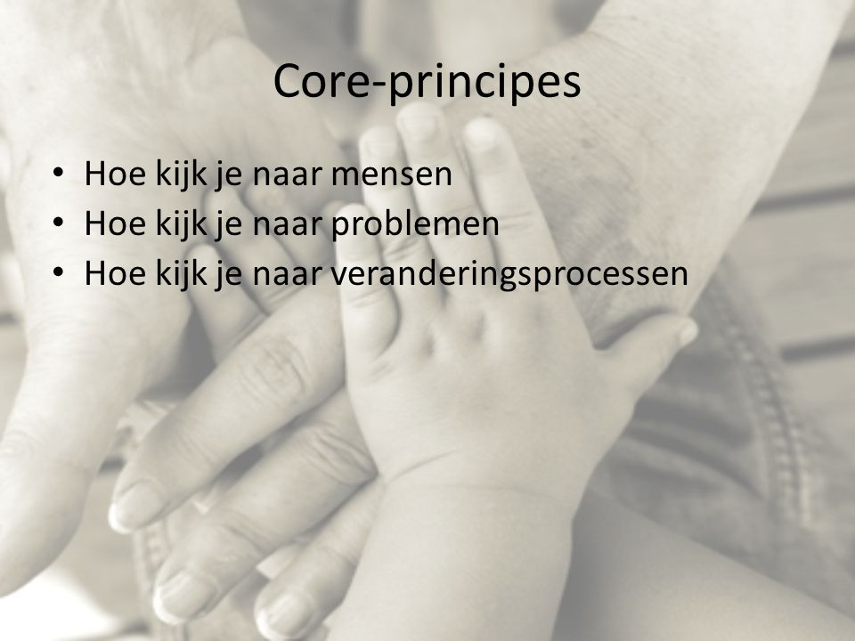 Core-principes Hoe kijk je naar mensen Hoe kijk je naar problemen Hoe kijk je naar veranderingsprocessen