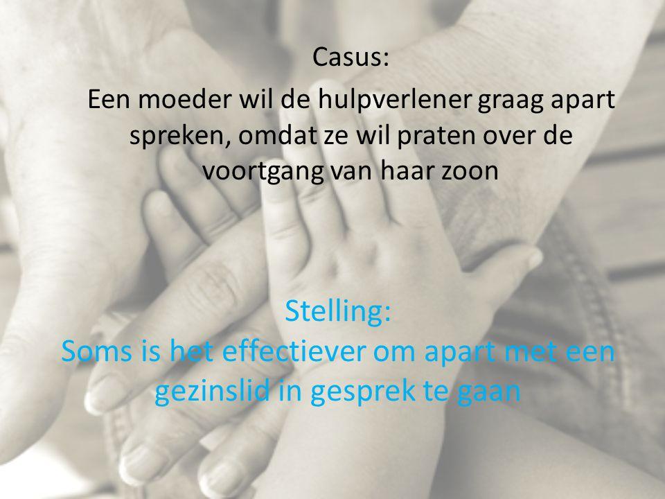 Stelling: Soms is het effectiever om apart met een gezinslid in gesprek te gaan Casus: Een moeder wil de hulpverlener graag apart spreken, omdat ze wil praten over de voortgang van haar zoon