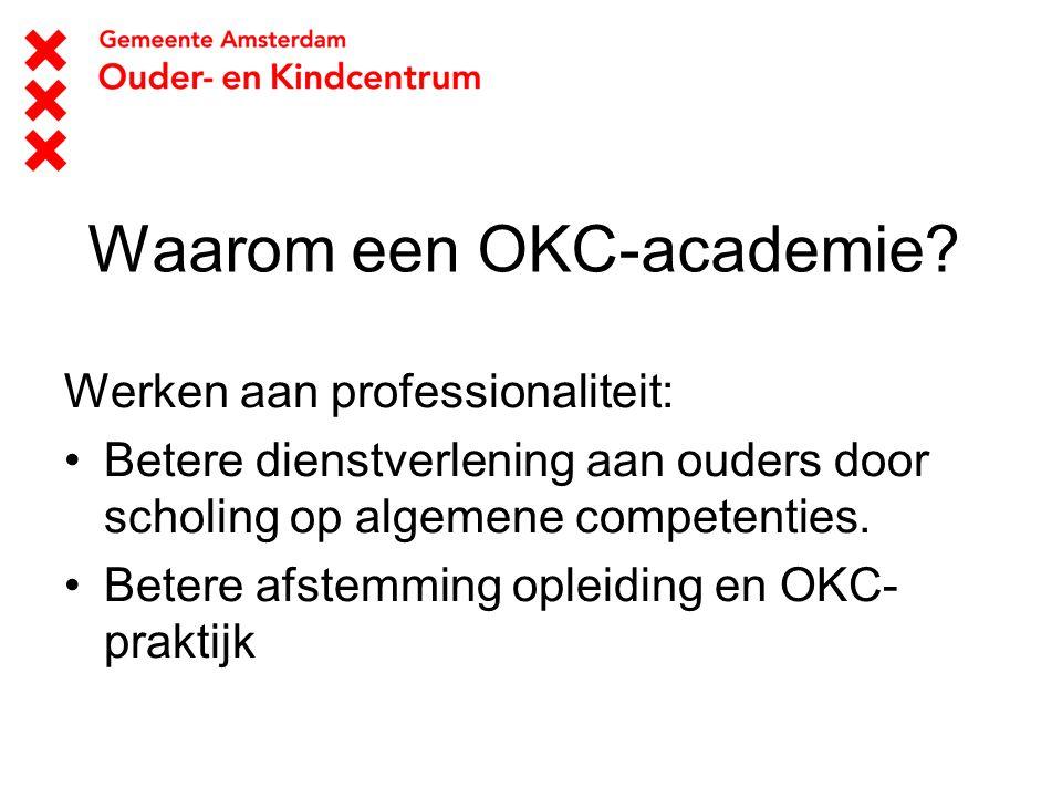 Waarom een OKC-academie? Werken aan professionaliteit: Betere dienstverlening aan ouders door scholing op algemene competenties. Betere afstemming opl