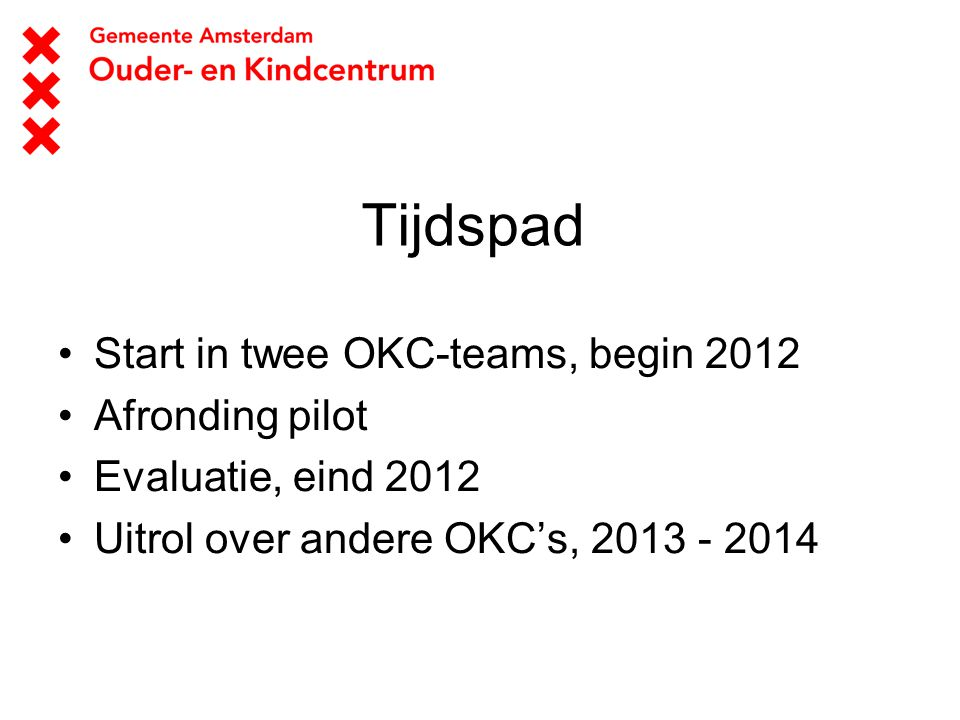 Tijdspad Start in twee OKC-teams, begin 2012 Afronding pilot Evaluatie, eind 2012 Uitrol over andere OKC's, 2013 - 2014