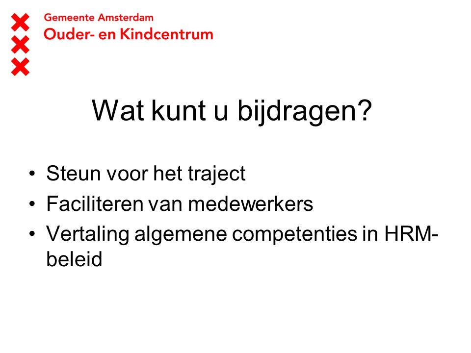 Wat kunt u bijdragen? Steun voor het traject Faciliteren van medewerkers Vertaling algemene competenties in HRM- beleid
