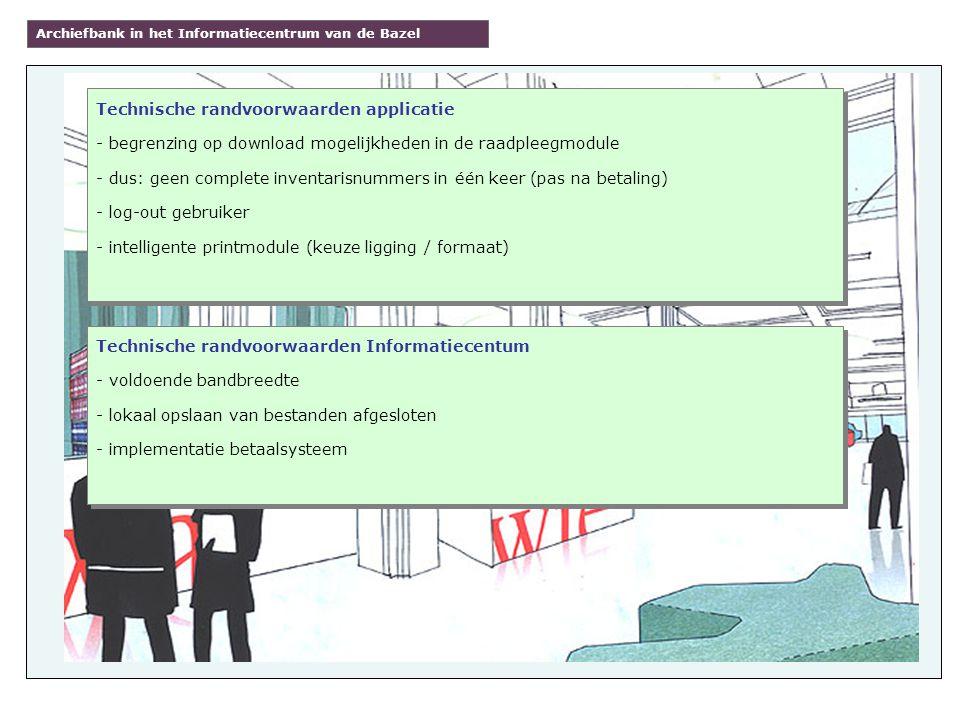 Archiefbank in het Informatiecentrum van de Bazel Technische randvoorwaarden applicatie - begrenzing op download mogelijkheden in de raadpleegmodule - dus: geen complete inventarisnummers in één keer (pas na betaling) - log-out gebruiker - intelligente printmodule (keuze ligging / formaat) Technische randvoorwaarden applicatie - begrenzing op download mogelijkheden in de raadpleegmodule - dus: geen complete inventarisnummers in één keer (pas na betaling) - log-out gebruiker - intelligente printmodule (keuze ligging / formaat) Technische randvoorwaarden Informatiecentum - voldoende bandbreedte - lokaal opslaan van bestanden afgesloten - implementatie betaalsysteem Technische randvoorwaarden Informatiecentum - voldoende bandbreedte - lokaal opslaan van bestanden afgesloten - implementatie betaalsysteem