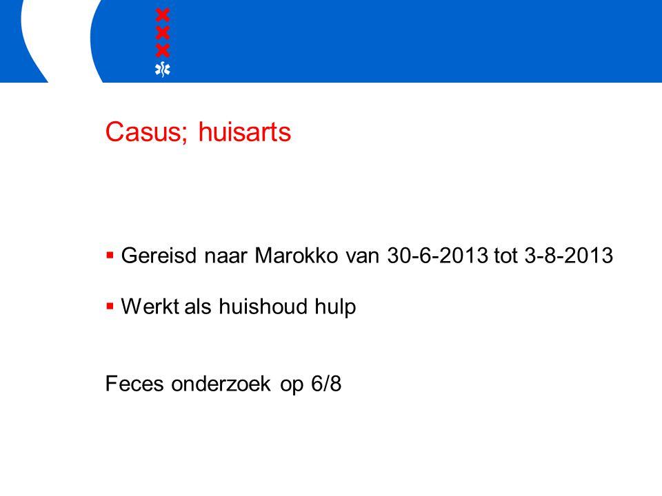 Casus; huisarts  Gereisd naar Marokko van 30-6-2013 tot 3-8-2013  Werkt als huishoud hulp Feces onderzoek op 6/8