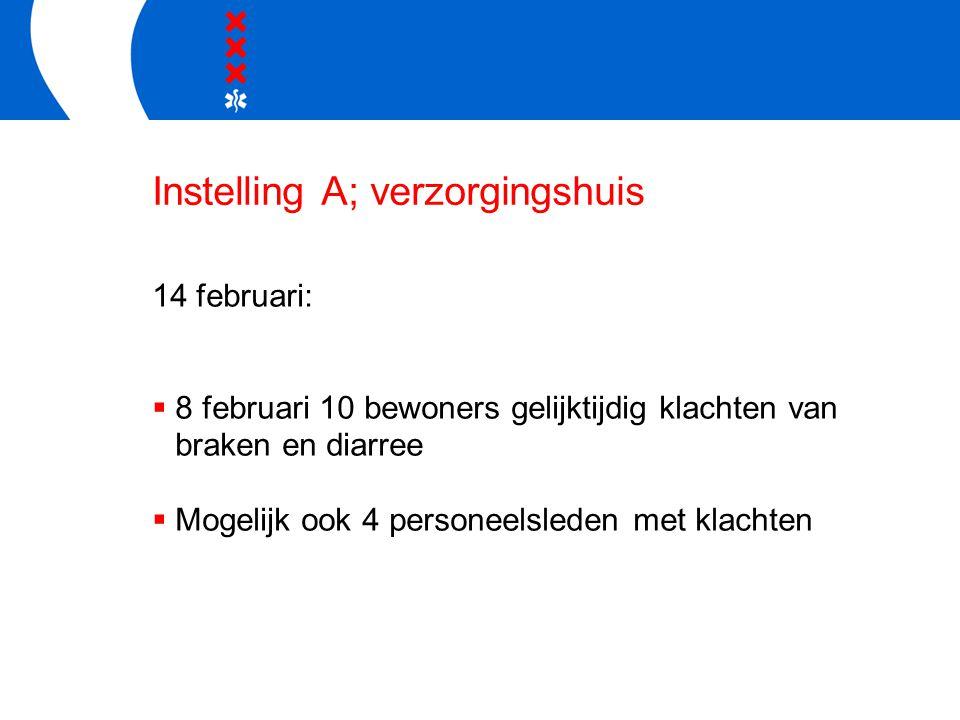 Instelling A; verzorgingshuis 14 februari:  8 februari 10 bewoners gelijktijdig klachten van braken en diarree  Mogelijk ook 4 personeelsleden met k