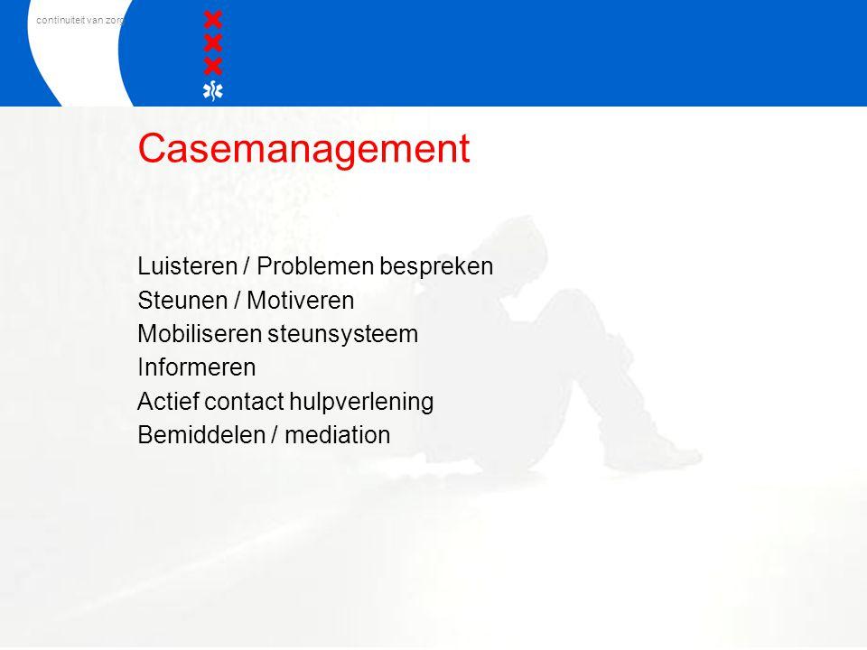 continuiteit van zorg Casemanagement Luisteren / Problemen bespreken Steunen / Motiveren Mobiliseren steunsysteem Informeren Actief contact hulpverlen