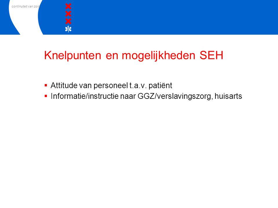 continuiteit van zorg Knelpunten en mogelijkheden SEH  Attitude van personeel t.a.v. patiënt  Informatie/instructie naar GGZ/verslavingszorg, huisar