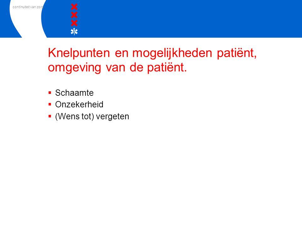 continuiteit van zorg Knelpunten en mogelijkheden patiënt, omgeving van de patiënt.  Schaamte  Onzekerheid  (Wens tot) vergeten