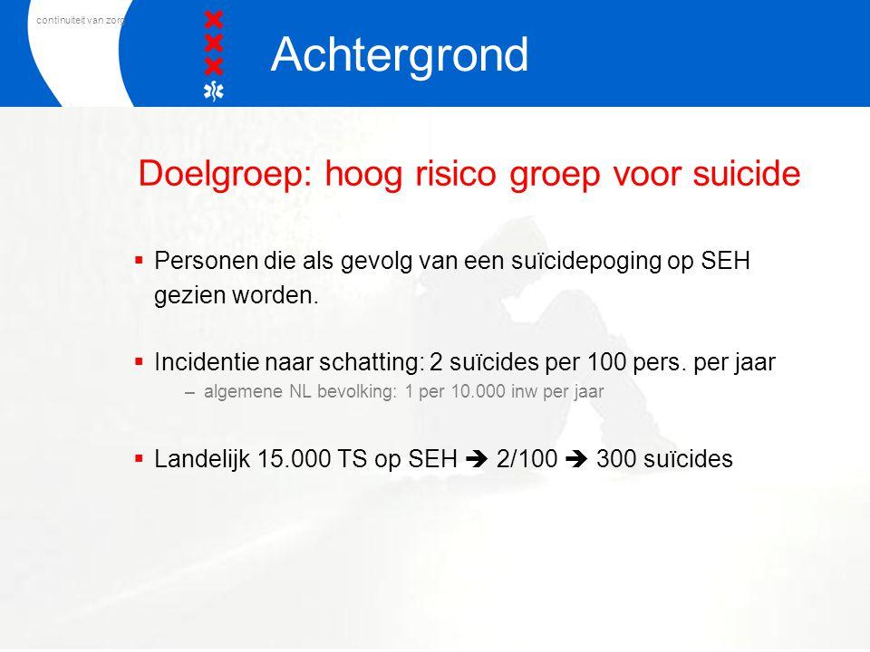 continuiteit van zorg Doelgroep: hoog risico groep voor suicide  Personen die als gevolg van een suïcidepoging op SEH gezien worden.  Incidentie naa