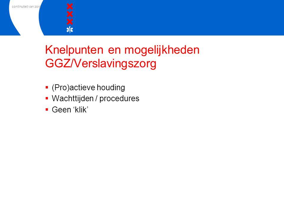 continuiteit van zorg Knelpunten en mogelijkheden GGZ/Verslavingszorg  (Pro)actieve houding  Wachttijden / procedures  Geen 'klik'