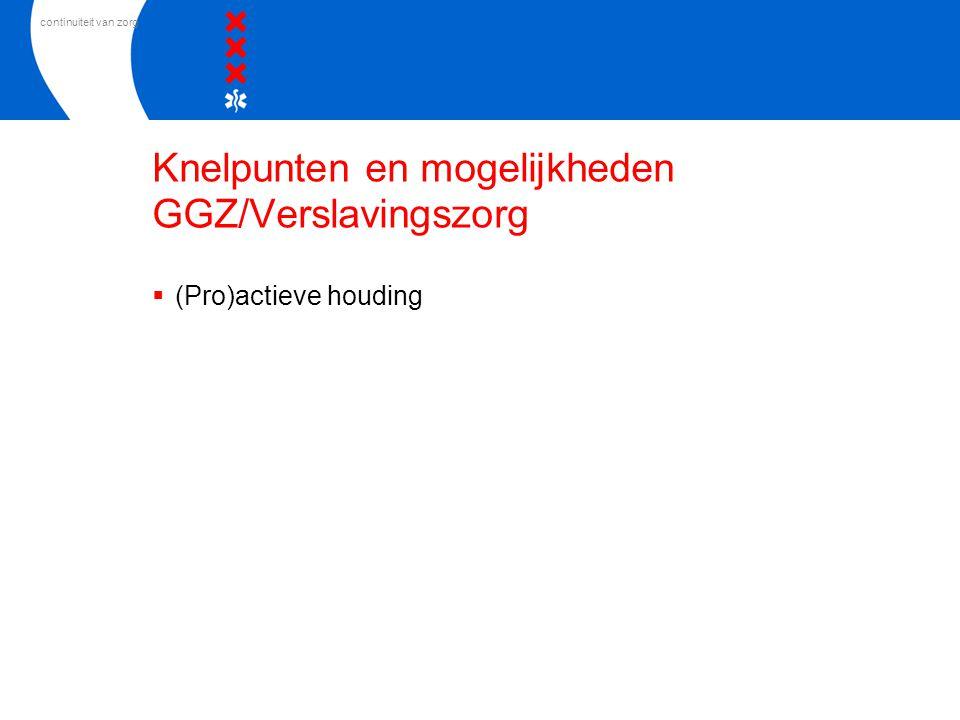 continuiteit van zorg Knelpunten en mogelijkheden GGZ/Verslavingszorg  (Pro)actieve houding