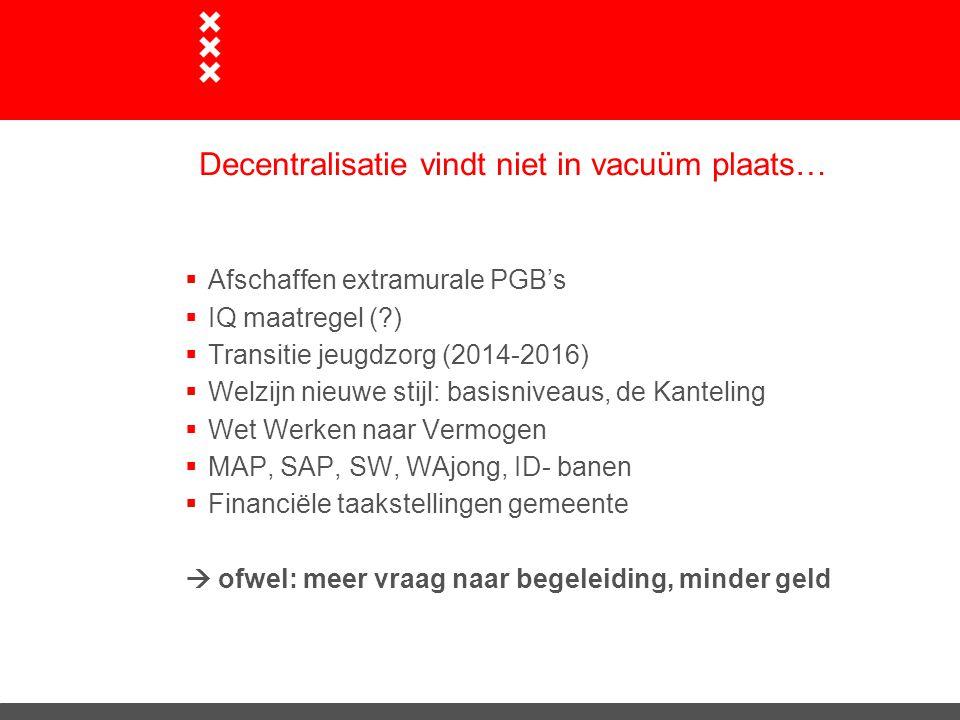 Amsterdamse aanpak van Begeleiding Géén overheveling: schrappen AWBZ-functie onder gelijktijdig creëren van een nieuwe taak in de Wmo Amsterdam neemt de functie begeleiding niet één op één over uit de AWBZ maar het aanbod wordt bij decentralisatie gefaseerd herijkt.