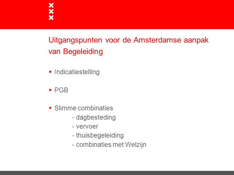 Uitgangspunten voor de Amsterdamse aanpak van Begeleiding  Indicatiestelling  PGB  Slimme combinaties - dagbesteding - vervoer - thuisbegeleiding - combinaties met Welzijn
