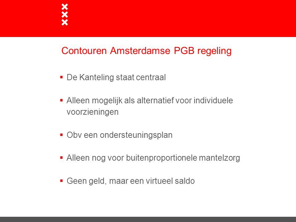 Contouren Amsterdamse PGB regeling  De Kanteling staat centraal  Alleen mogelijk als alternatief voor individuele voorzieningen  Obv een ondersteuningsplan  Alleen nog voor buitenproportionele mantelzorg  Geen geld, maar een virtueel saldo