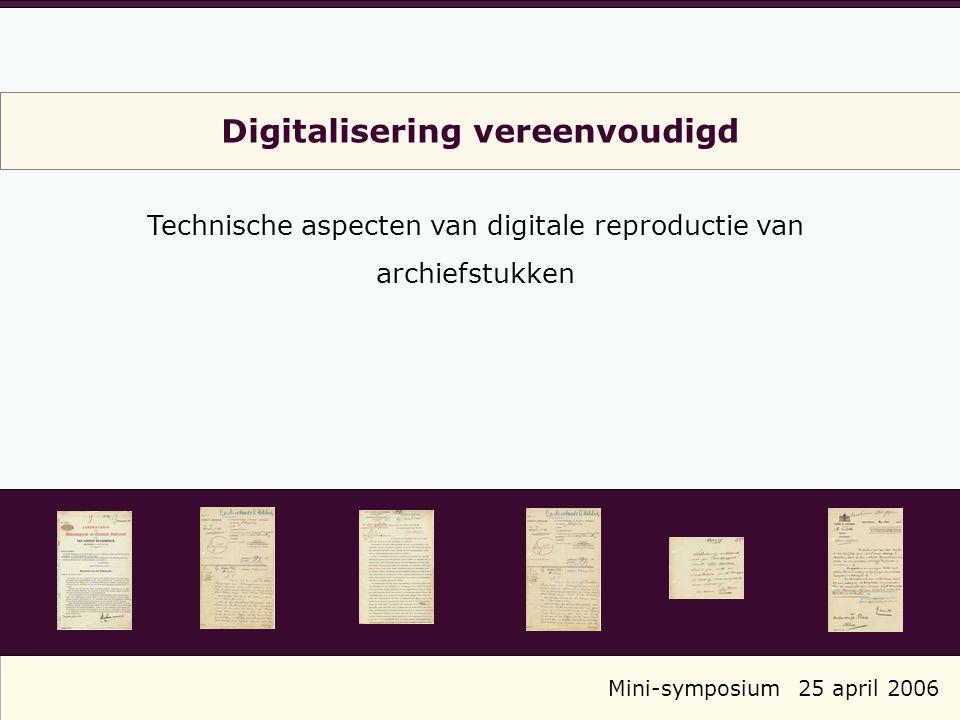 Digitalisering vereenvoudigd Technische aspecten van digitale reproductie van archiefstukken Mini-symposium25 april 2006