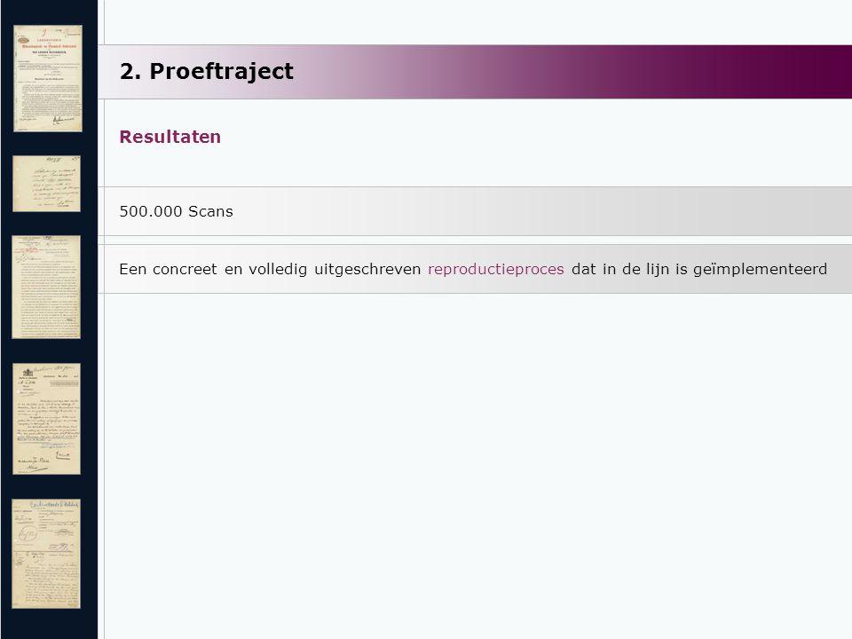 2. Proeftraject Resultaten 500.000 Scans Een concreet en volledig uitgeschreven reproductieproces dat in de lijn is geïmplementeerd
