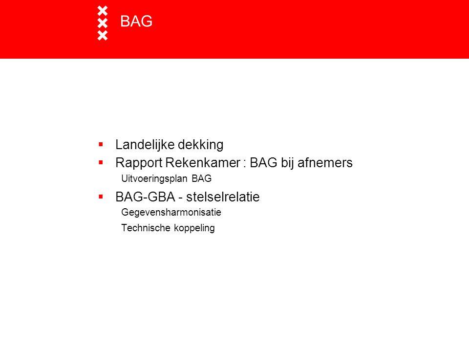 BAG  Landelijke dekking  Rapport Rekenkamer : BAG bij afnemers Uitvoeringsplan BAG  BAG-GBA - stelselrelatie Gegevensharmonisatie Technische koppel