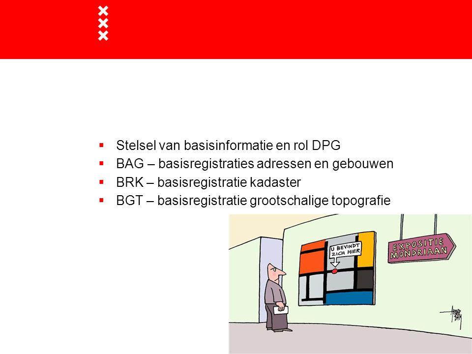  Stelsel van basisinformatie en rol DPG  BAG – basisregistraties adressen en gebouwen  BRK – basisregistratie kadaster  BGT – basisregistratie gro