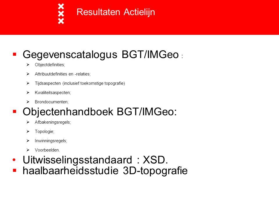  Gegevenscatalogus BGT/IMGeo :  Objectdefinities;  Attribuutdefinities en -relaties;  Tijdsaspecten (inclusief toekomstige topografie)  Kwaliteit